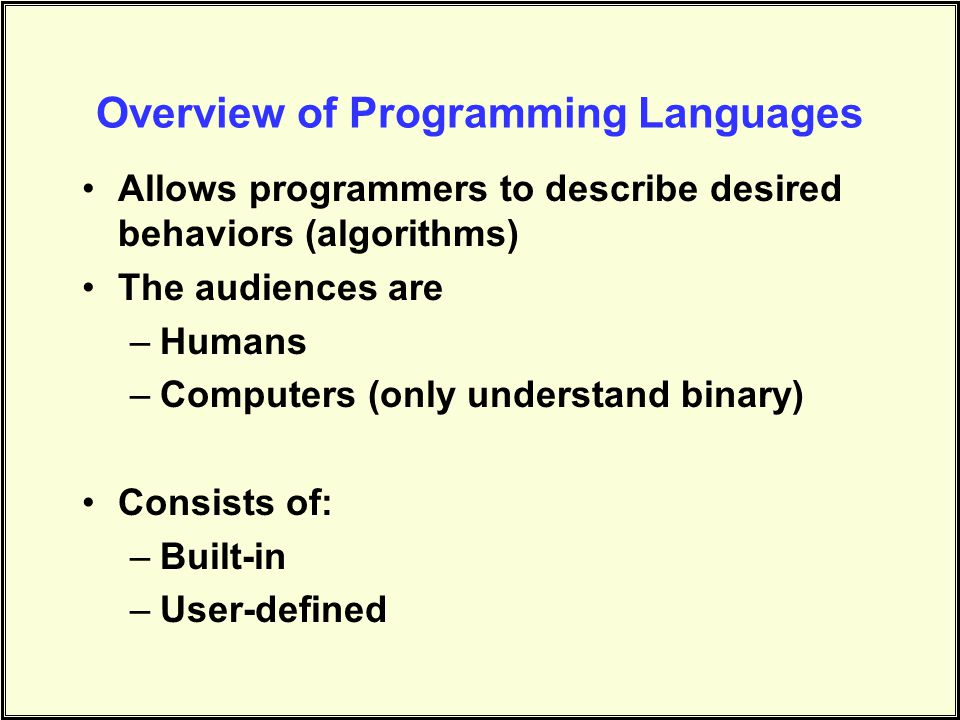 Overview of Programming Languages Allows programmers to describe desired behaviors (algorithms) The audiences are –Humans –Computers (only understand binary) Consists of: –Built-in –User-defined