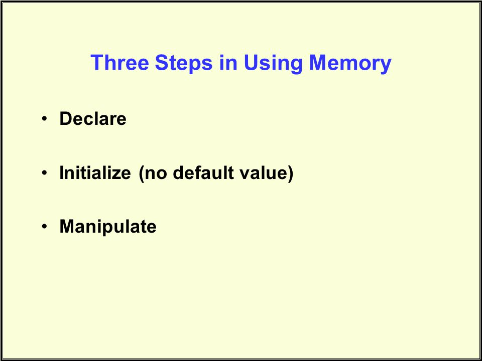 Three Steps in Using Memory Declare Initialize (no default value) Manipulate