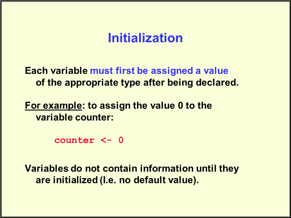 Initialization Each variable must first be assigned a value of the appropriate type after being declared.