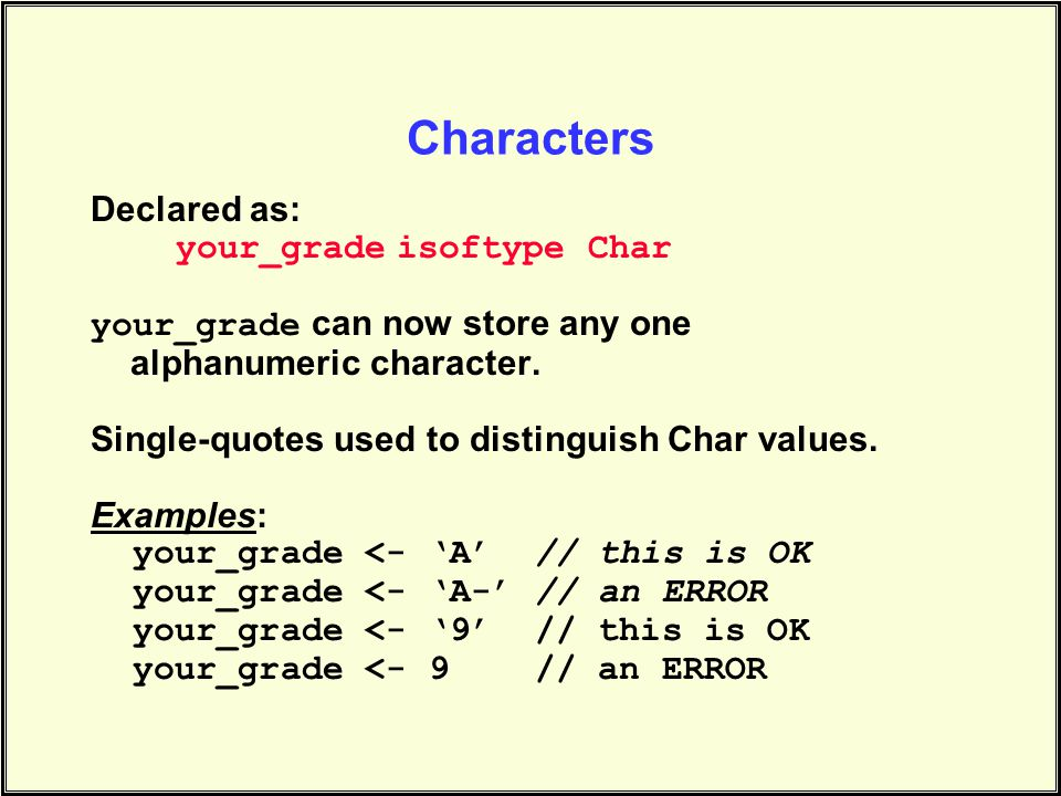 Characters Declared as: your_grade isoftype Char your_grade can now store any one alphanumeric character.