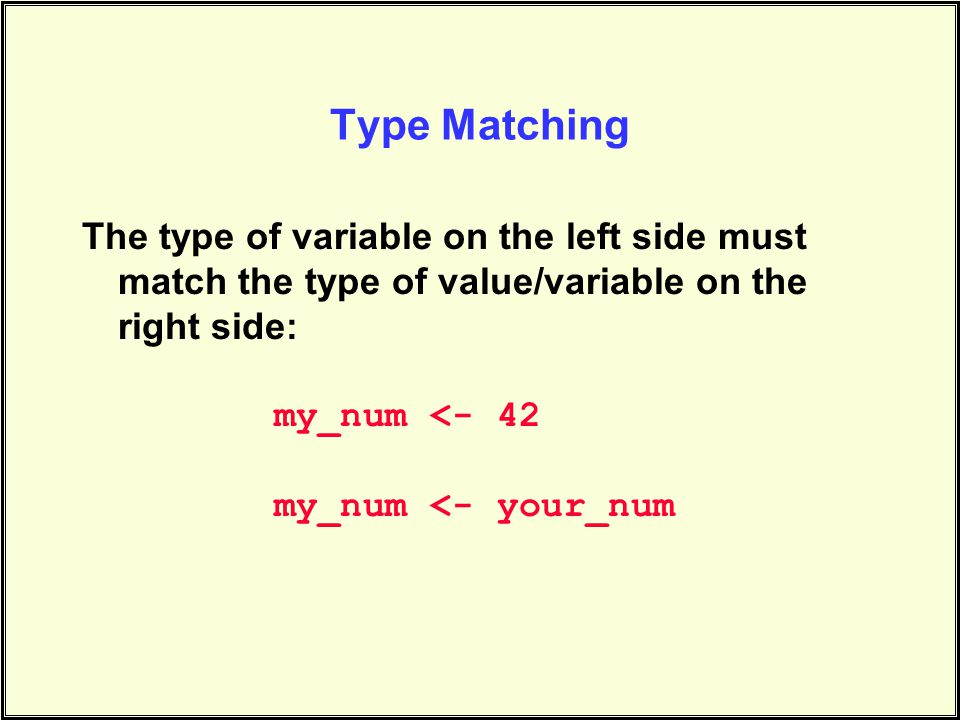 Type Matching The type of variable on the left side must match the type of value/variable on the right side: my_num <- 42 my_num <- your_num
