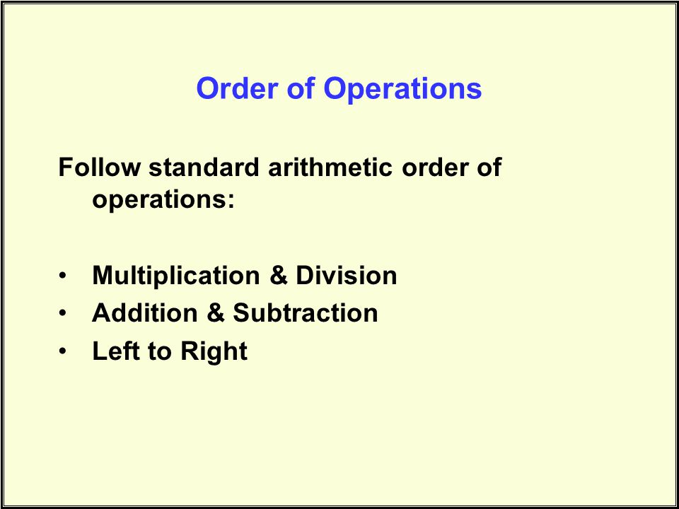 Order of Operations Follow standard arithmetic order of operations: Multiplication & Division Addition & Subtraction Left to Right