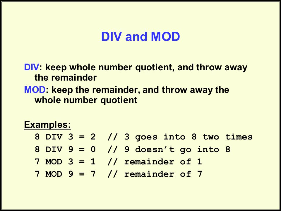 DIV and MOD DIV: keep whole number quotient, and throw away the remainder MOD: keep the remainder, and throw away the whole number quotient Examples: 8 DIV 3 = 2 // 3 goes into 8 two times 8 DIV 9 = 0 // 9 doesn't go into 8 7 MOD 3 = 1 // remainder of 1 7 MOD 9 = 7 // remainder of 7