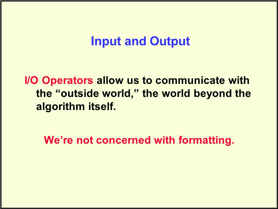I/O Operators allow us to communicate with the outside world, the world beyond the algorithm itself.