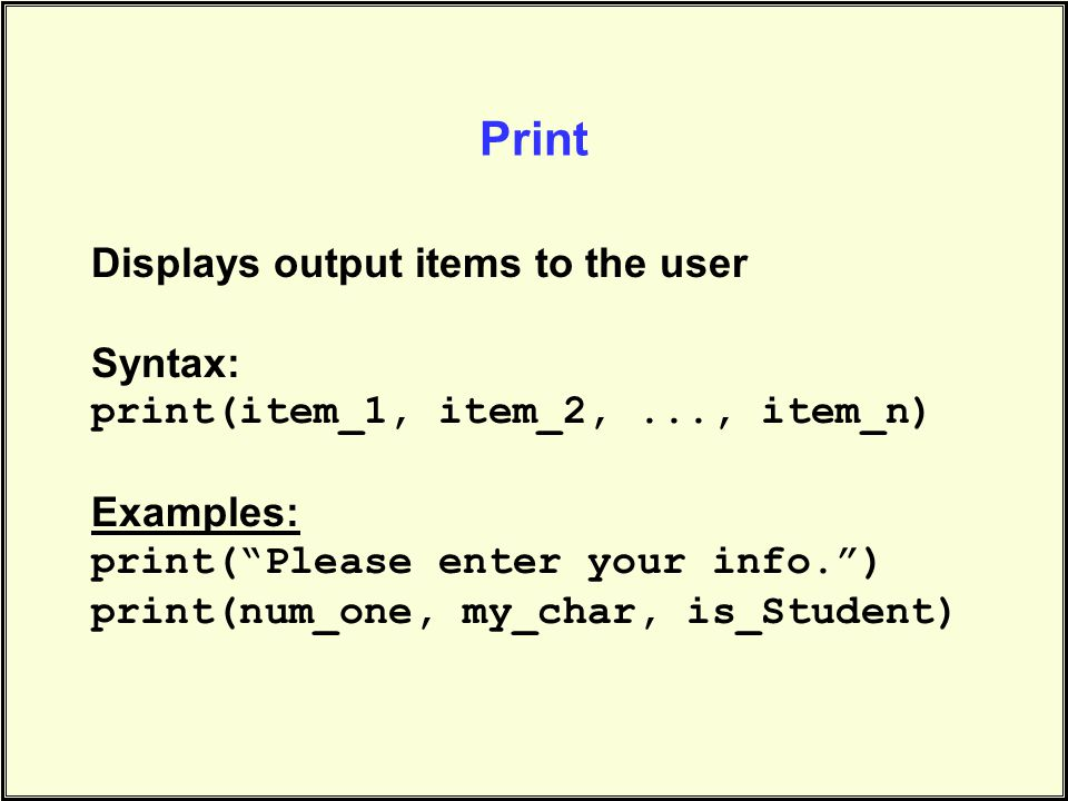 Print Displays output items to the user Syntax: print(item_1, item_2,..., item_n) Examples: print( Please enter your info. ) print(num_one, my_char, is_Student)