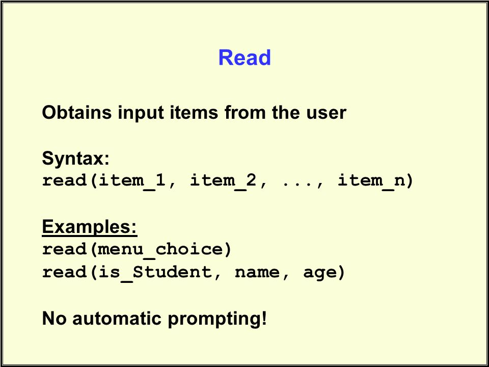 Read Obtains input items from the user Syntax: read(item_1, item_2,..., item_n) Examples: read(menu_choice) read(is_Student, name, age) No automatic prompting!