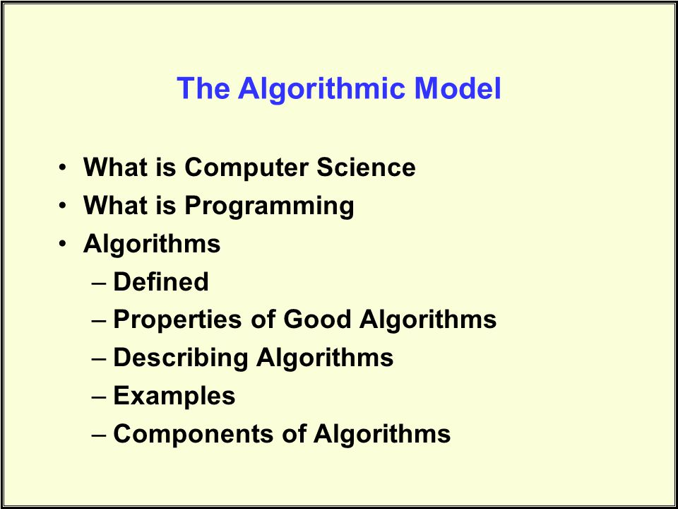 What is Computer Science What is Programming Algorithms –Defined –Properties of Good Algorithms –Describing Algorithms –Examples –Components of Algorithms