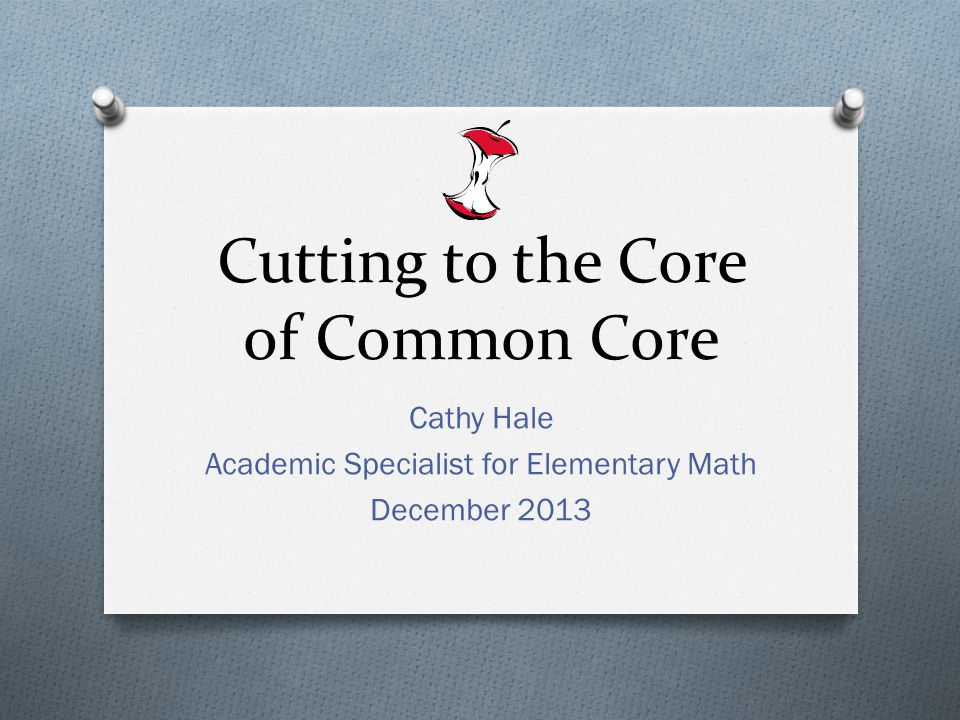 Cutting to the Core of Common Core Cathy Hale Academic Specialist for Elementary Math December 2013
