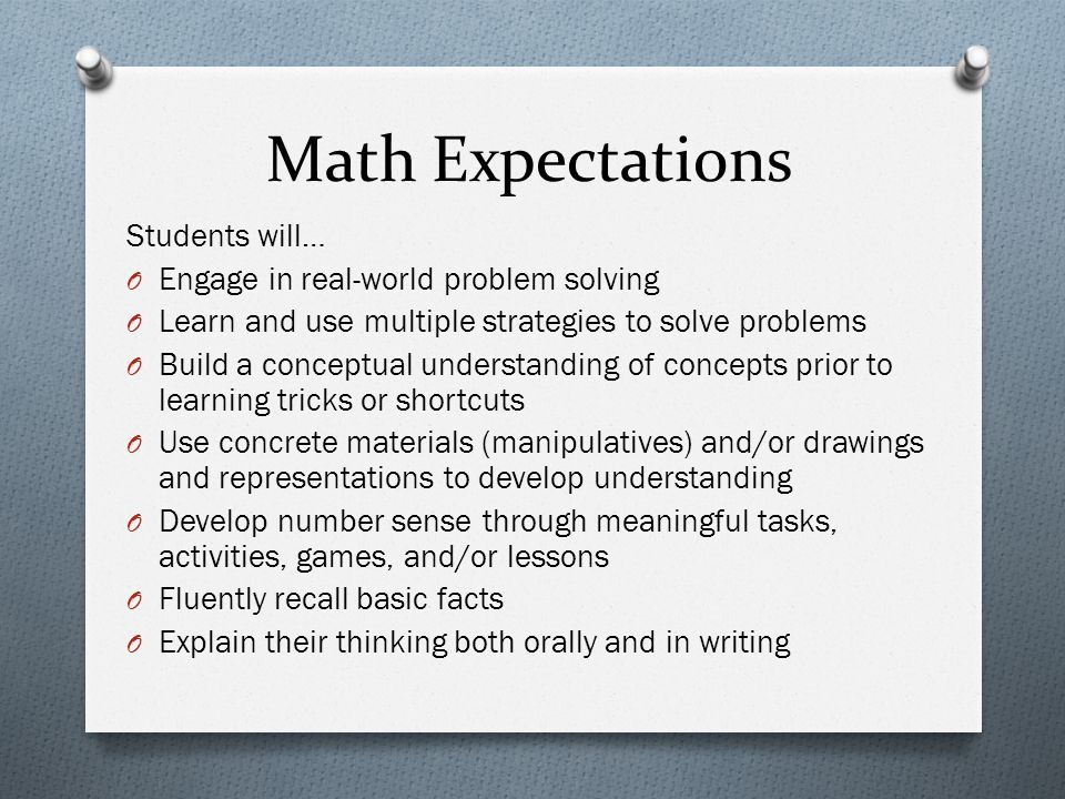 Math Expectations Students will… O Engage in real-world problem solving O Learn and use multiple strategies to solve problems O Build a conceptual understanding of concepts prior to learning tricks or shortcuts O Use concrete materials (manipulatives) and/or drawings and representations to develop understanding O Develop number sense through meaningful tasks, activities, games, and/or lessons O Fluently recall basic facts O Explain their thinking both orally and in writing