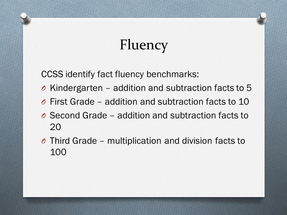 Fluency CCSS identify fact fluency benchmarks: O Kindergarten – addition and subtraction facts to 5 O First Grade – addition and subtraction facts to 10 O Second Grade – addition and subtraction facts to 20 O Third Grade – multiplication and division facts to 100