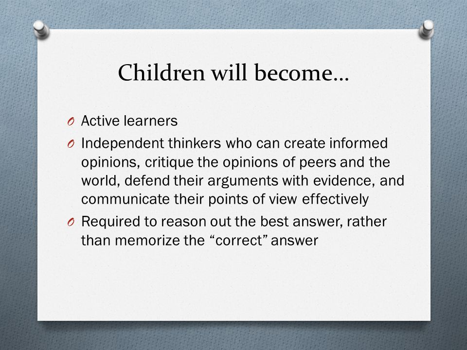 Children will become… O Active learners O Independent thinkers who can create informed opinions, critique the opinions of peers and the world, defend their arguments with evidence, and communicate their points of view effectively O Required to reason out the best answer, rather than memorize the correct answer