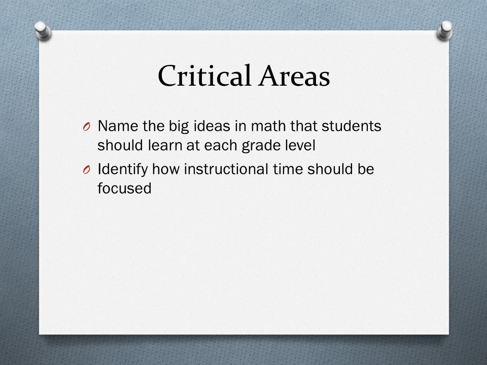 Critical Areas O Name the big ideas in math that students should learn at each grade level O Identify how instructional time should be focused