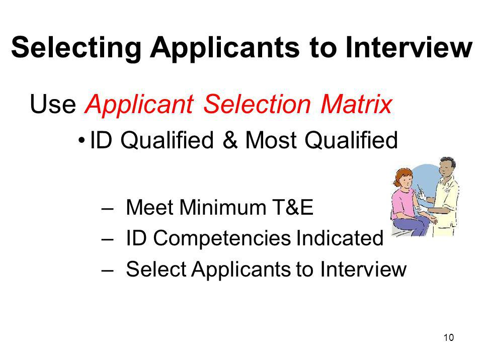 10 Selecting Applicants to Interview Use Applicant Selection Matrix ID Qualified & Most Qualified – Meet Minimum T&E – ID Competencies Indicated – Select Applicants to Interview