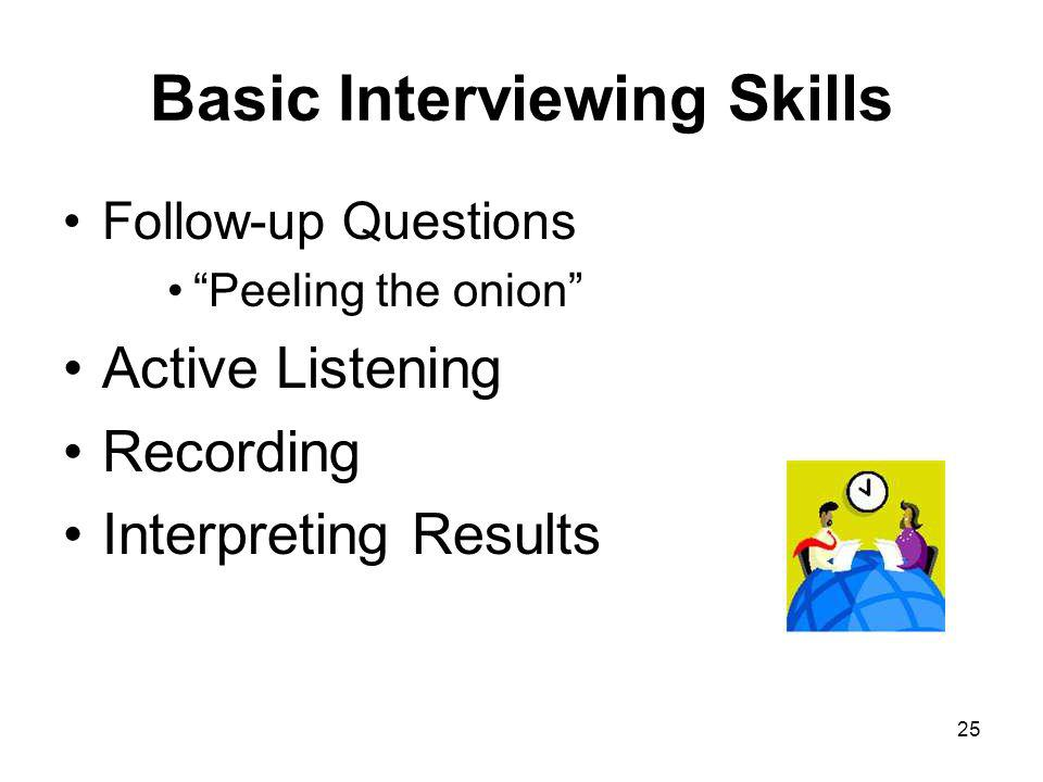 25 Basic Interviewing Skills Follow-up Questions Peeling the onion Active Listening Recording Interpreting Results