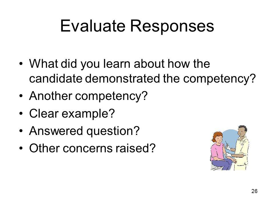 26 Evaluate Responses What did you learn about how the candidate demonstrated the competency.