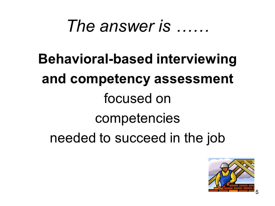 5 The answer is …… Behavioral-based interviewing and competency assessment focused on competencies needed to succeed in the job