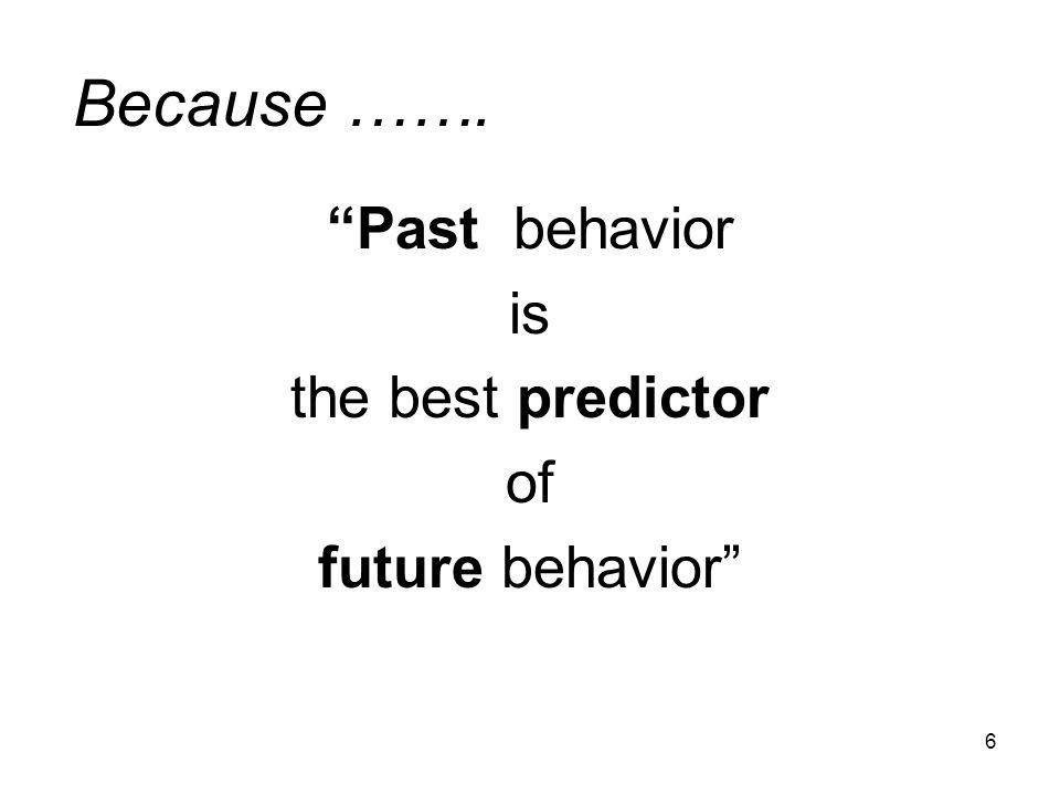 6 Because ……. Past behavior is the best predictor of future behavior
