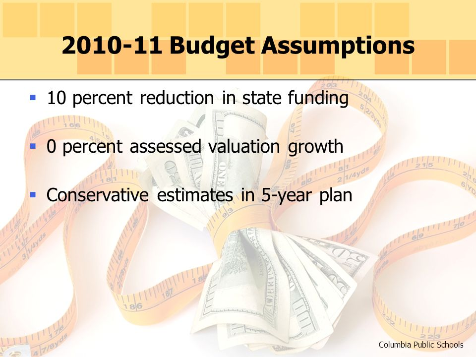2010-11 Budget Assumptions Columbia Public Schools  10 percent reduction in state funding  0 percent assessed valuation growth  Conservative estimates in 5-year plan