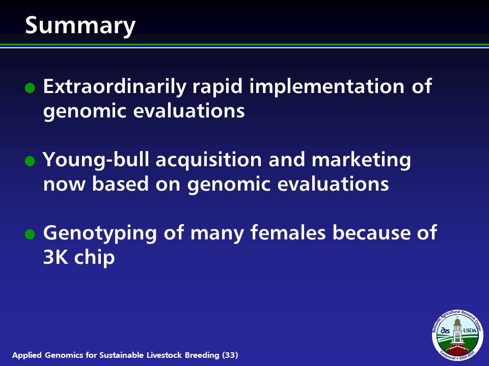 Applied Genomics for Sustainable Livestock Breeding (33) Summary l Extraordinarily rapid implementation of genomic evaluations l Young-bull acquisition and marketing now based on genomic evaluations l Genotyping of many females because of 3K chip