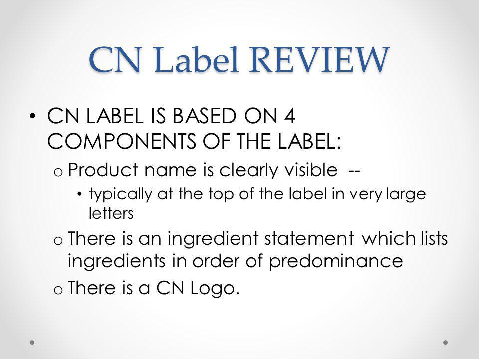 CN Label REVIEW CN LABEL IS BASED ON 4 COMPONENTS OF THE LABEL: o Product name is clearly visible -- typically at the top of the label in very large letters o There is an ingredient statement which lists ingredients in order of predominance o There is a CN Logo.