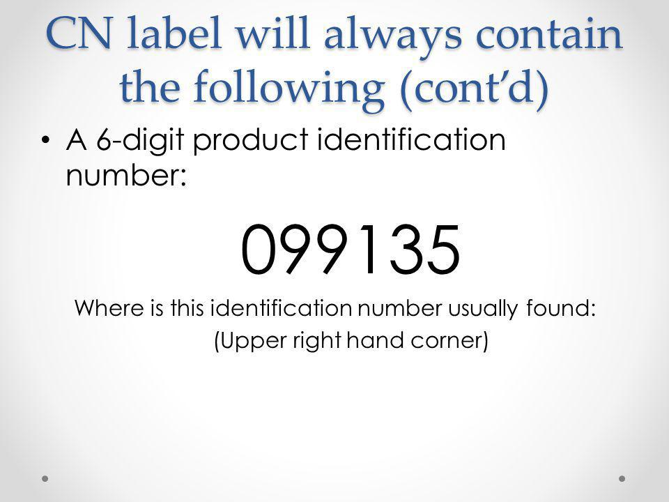CN label will always contain the following (cont'd) A 6-digit product identification number: 099135 Where is this identification number usually found: (Upper right hand corner)