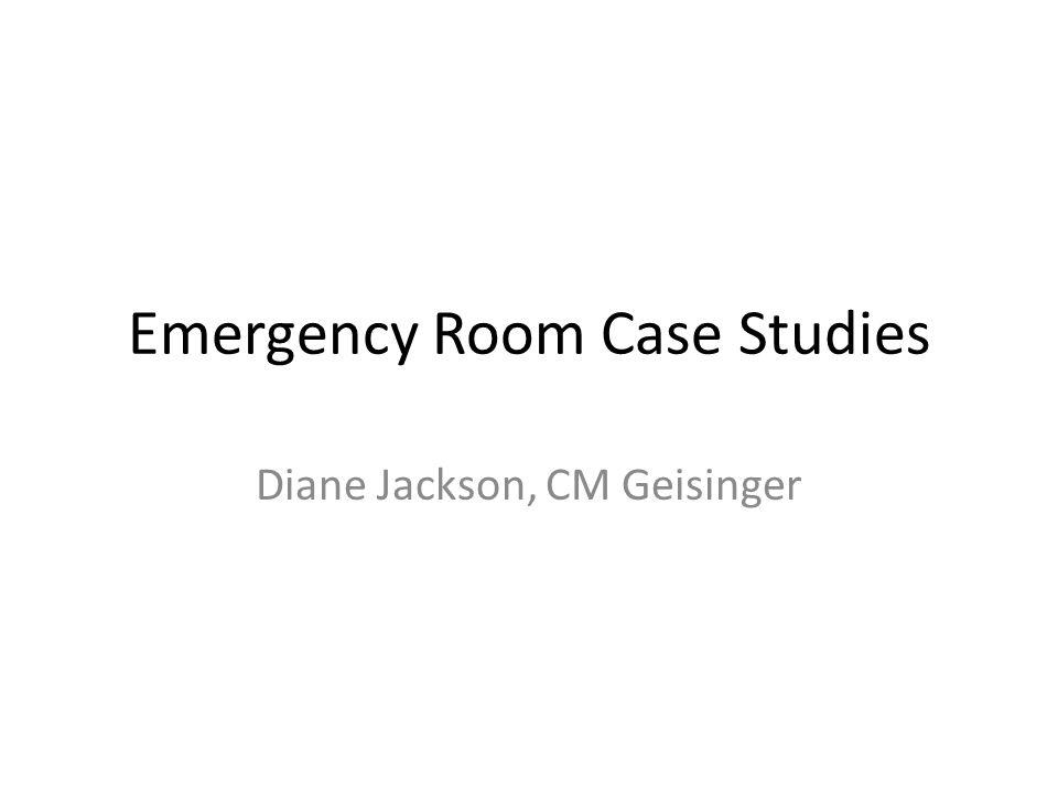 Emergency Room Case Studies Diane Jackson, CM Geisinger