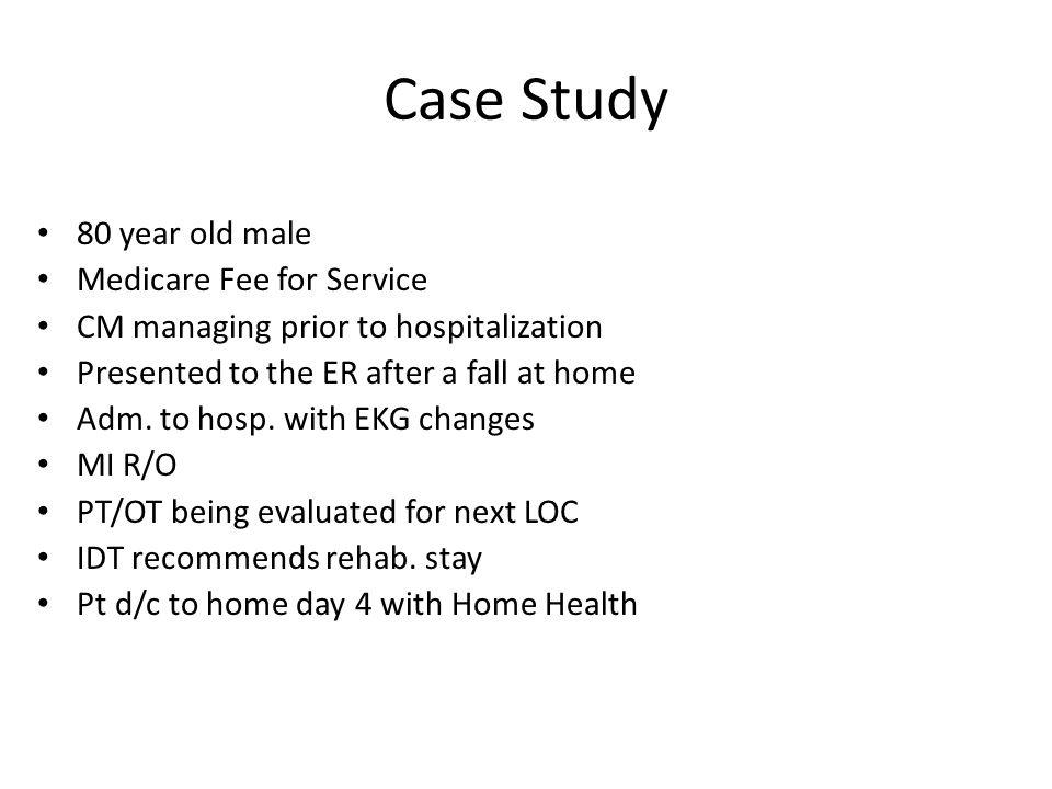 Case Study 80 year old male Medicare Fee for Service CM managing prior to hospitalization Presented to the ER after a fall at home Adm.