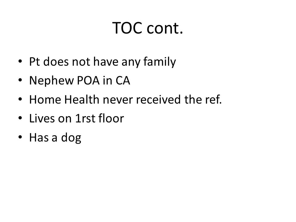 TOC cont. Pt does not have any family Nephew POA in CA Home Health never received the ref.