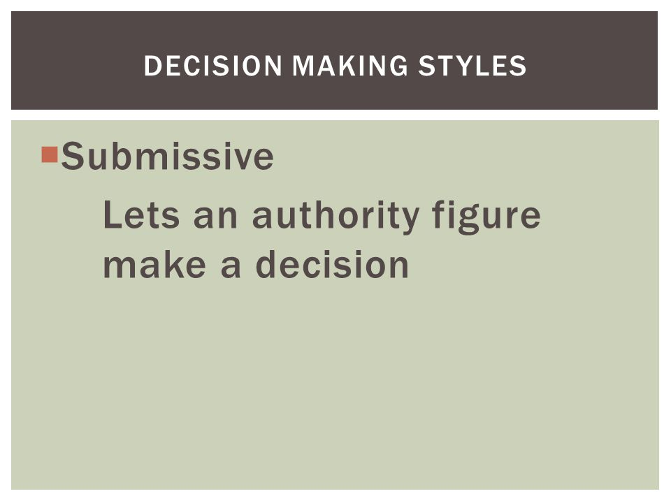  Submissive Lets an authority figure make a decision DECISION MAKING STYLES