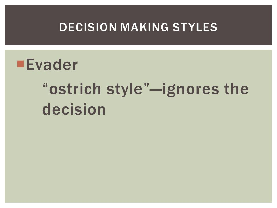  Evader ostrich style —ignores the decision DECISION MAKING STYLES