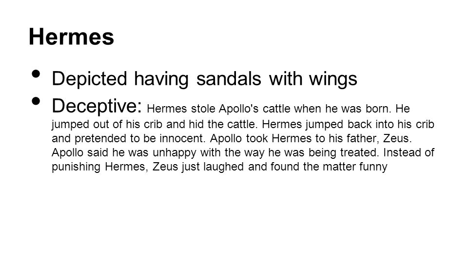Hermes Depicted having sandals with wings Deceptive: Hermes stole Apollo's cattle when he was born. He jumped out of his crib and hid the cattle. Herm