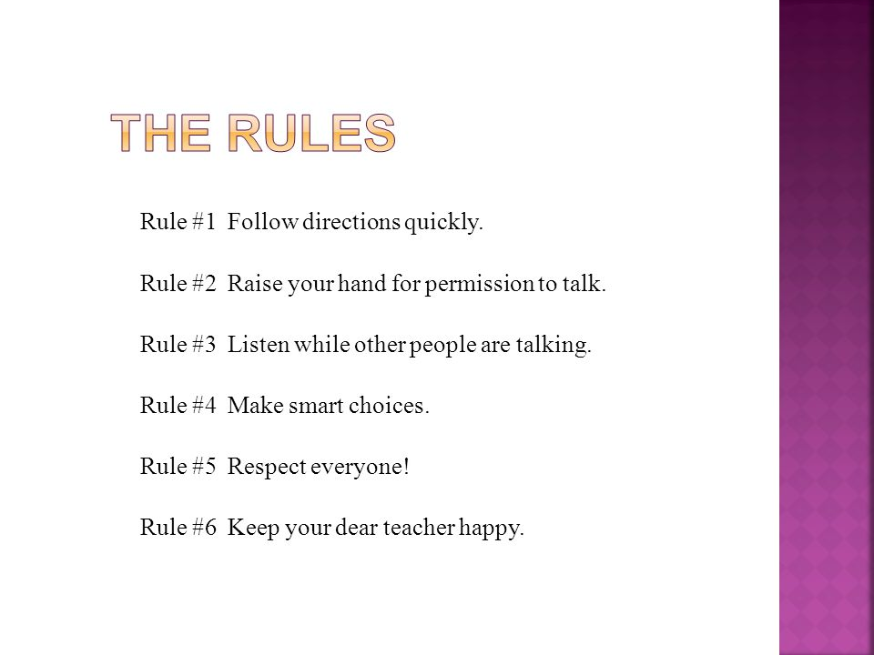 Rule #1Follow directions quickly.Rule #2 Raise your hand for permission to talk.