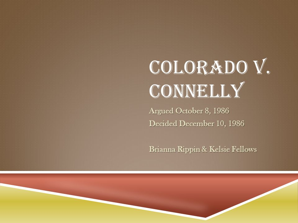 COLORADO V. CONNELLY Argued October 8, 1986 Decided December 10, 1986 Brianna Rippin & Kelsie Fellows
