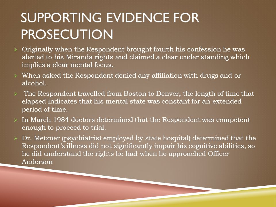 SUPPORTING EVIDENCE FOR PROSECUTION  Originally when the Respondent brought fourth his confession he was alerted to his Miranda rights and claimed a clear under standing which implies a clear mental focus.