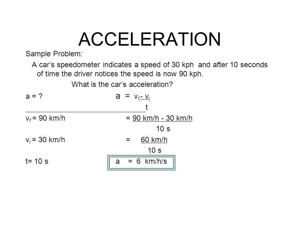 ACCELERATION Sample Problem: A car's speedometer indicates a speed of 30 kph and after 10 seconds of time the driver notices the speed is now 90 kph.