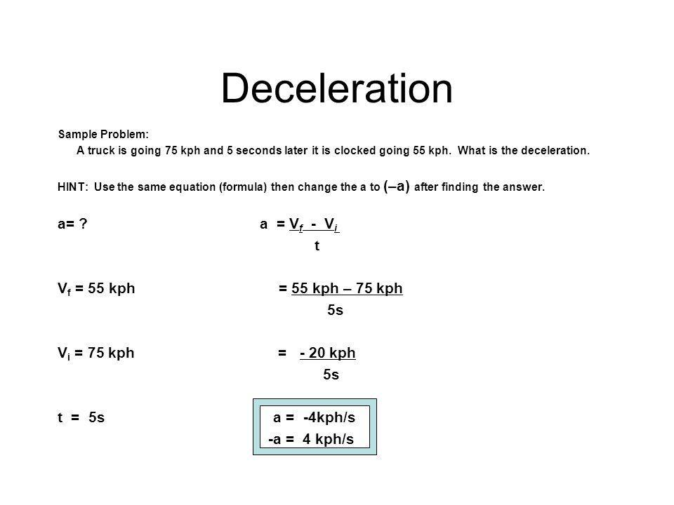 Deceleration Sample Problem: A truck is going 75 kph and 5 seconds later it is clocked going 55 kph. What is the deceleration. HINT: Use the same equa