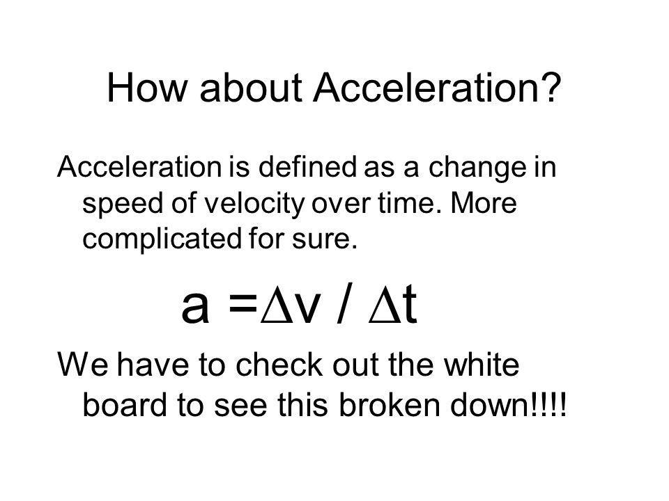 How about Acceleration? Acceleration is defined as a change in speed of velocity over time. More complicated for sure. a =∆v / ∆t We have to check out