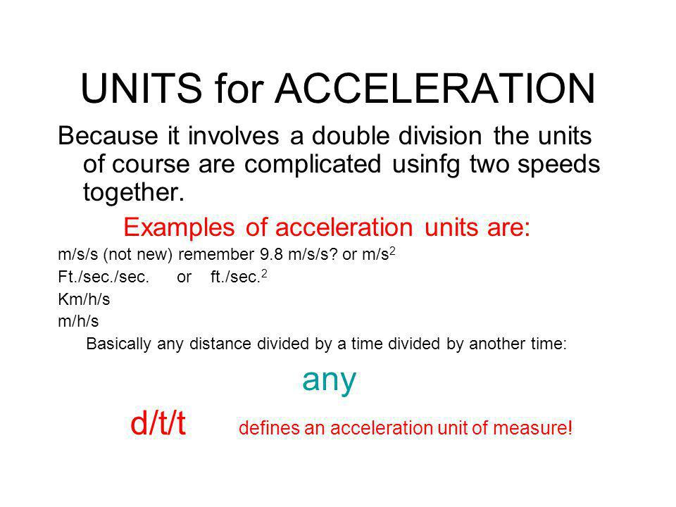 UNITS for ACCELERATION Because it involves a double division the units of course are complicated usinfg two speeds together. Examples of acceleration