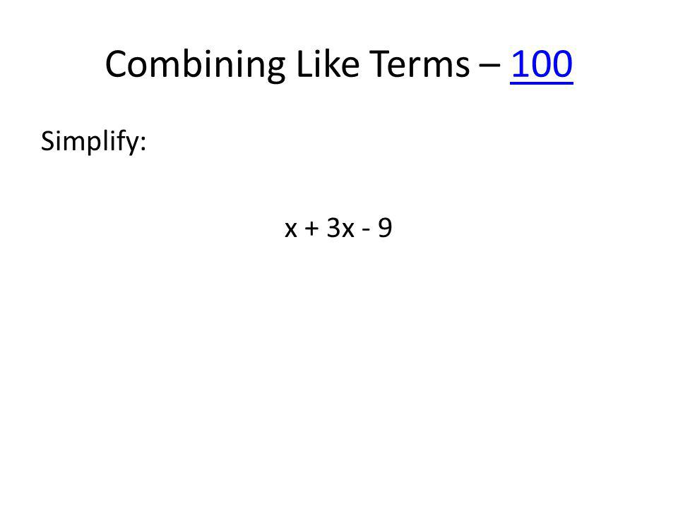 Combining Like Terms – 100100 Simplify: x + 3x - 9