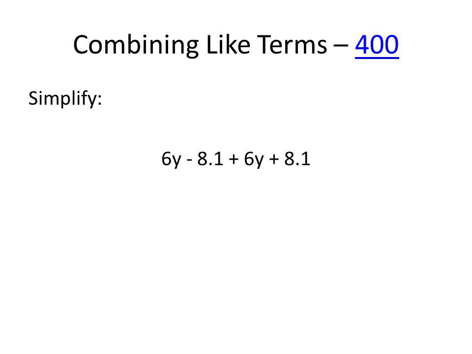 Combining Like Terms – 400400 Simplify: 6y - 8.1 + 6y + 8.1