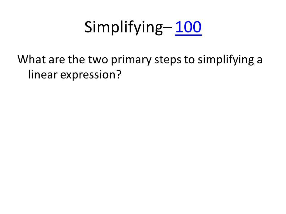 Simplifying– 100100 What are the two primary steps to simplifying a linear expression?
