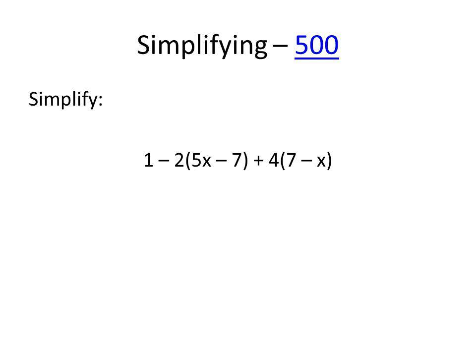 Simplifying – 500500 Simplify: 1 – 2(5x – 7) + 4(7 – x)