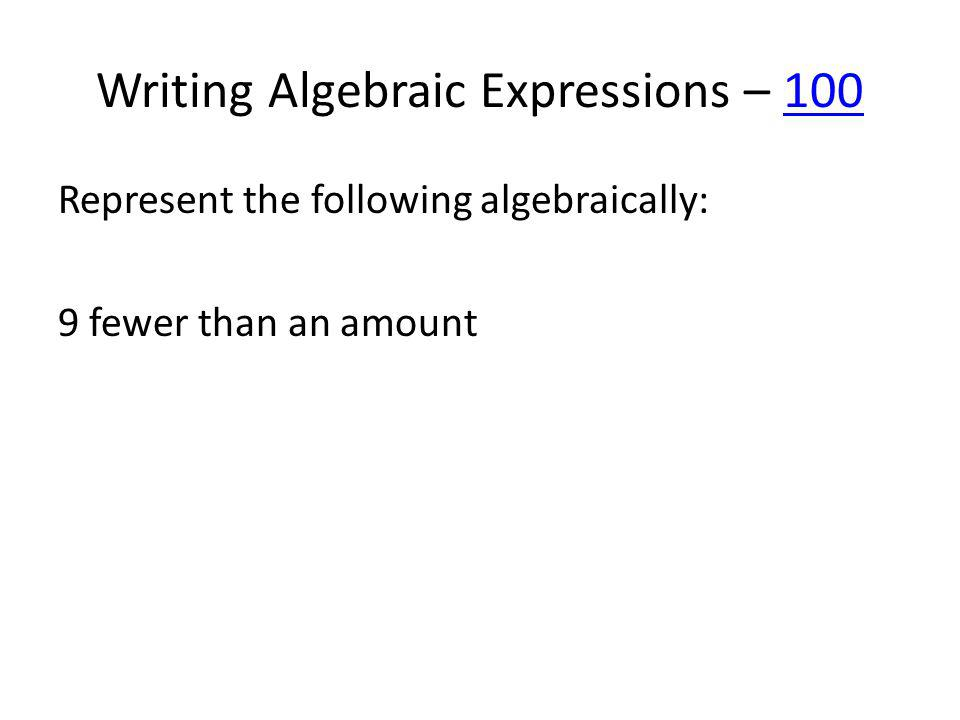 Writing Algebraic Expressions – 100100 Represent the following algebraically: 9 fewer than an amount