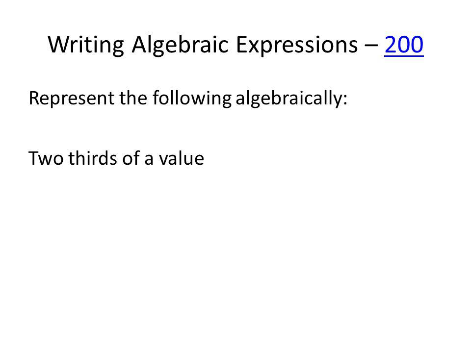 Writing Algebraic Expressions – 200200 Represent the following algebraically: Two thirds of a value