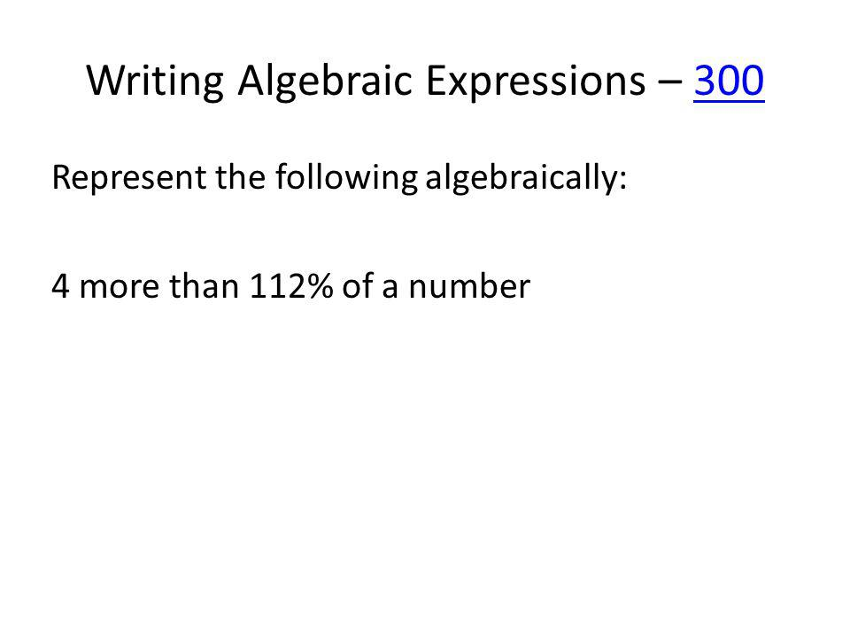 Writing Algebraic Expressions – 400400 Represent the following algebraically: Johnny bought x sodas at $1.95 apiece.