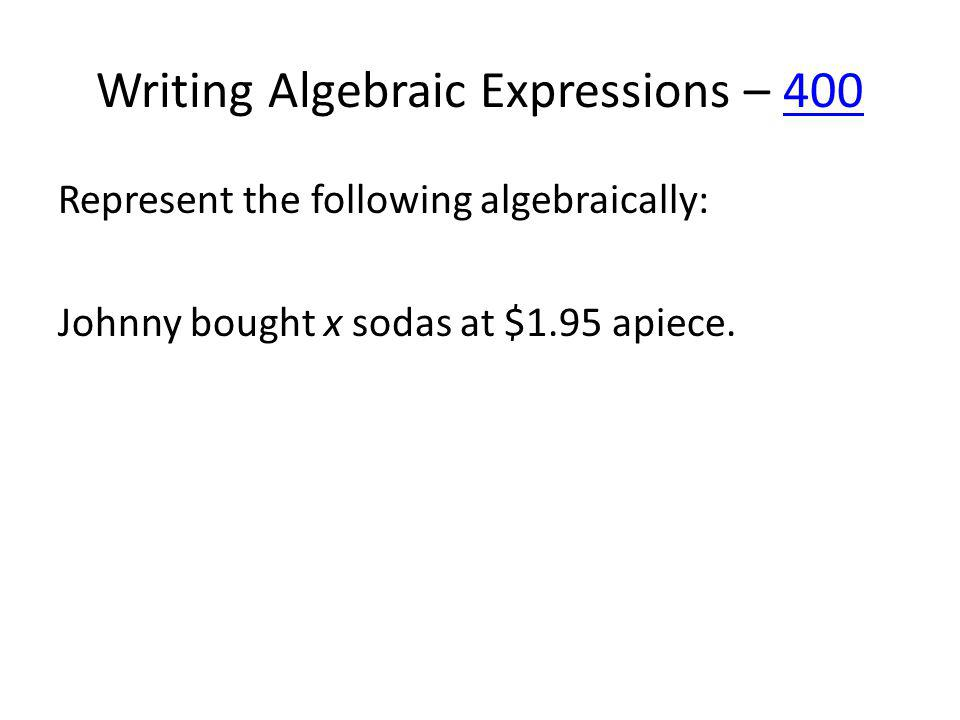 Writing Algebraic Expressions – 400400 Represent the following algebraically: Johnny bought x sodas at $1.95 apiece.