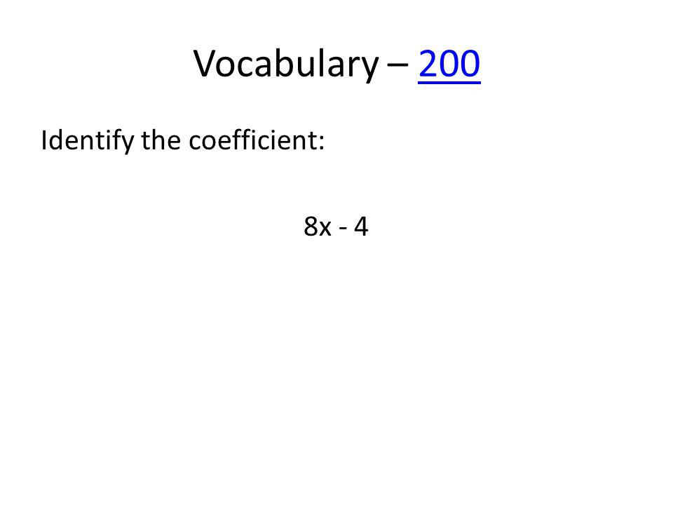 Vocabulary – 200200 Identify the coefficient: 8x - 4