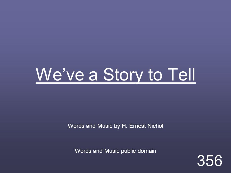 We've a Story to Tell Words and Music by H. Ernest Nichol Words and Music public domain 356