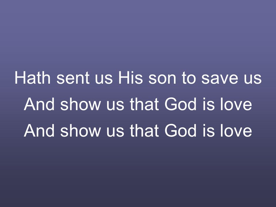 Hath sent us His son to save us And show us that God is love And show us that God is love