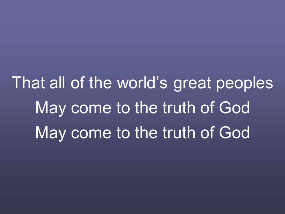 That all of the world's great peoples May come to the truth of God May come to the truth of God